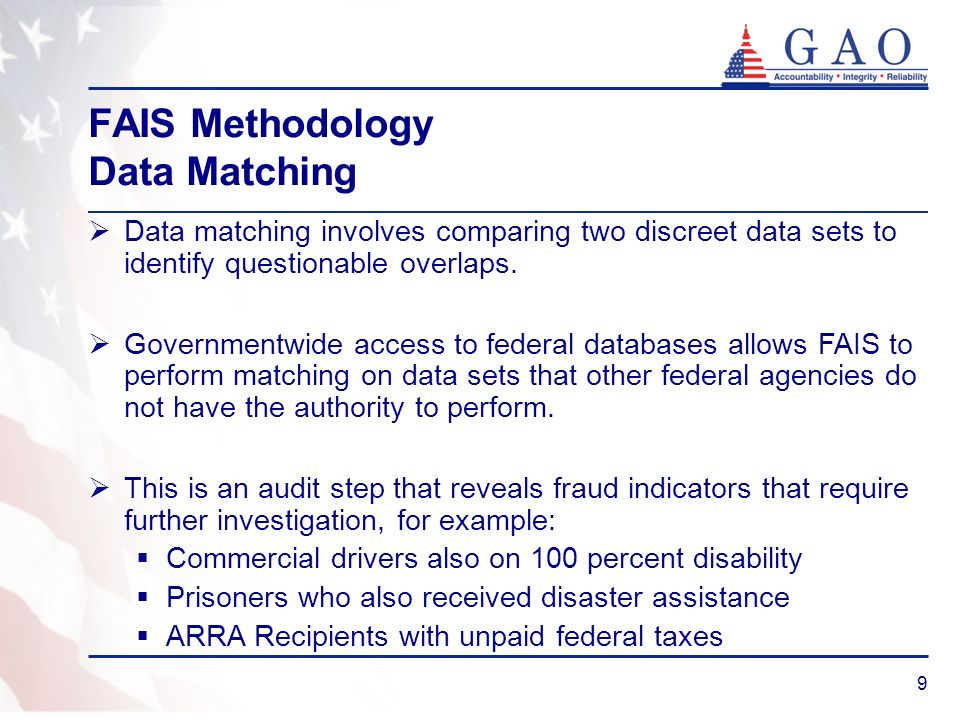 9 FAIS Methodology Data Matching Data matching involves comparing two discreet data sets to identify questionable overlaps. Governmentwide access to f