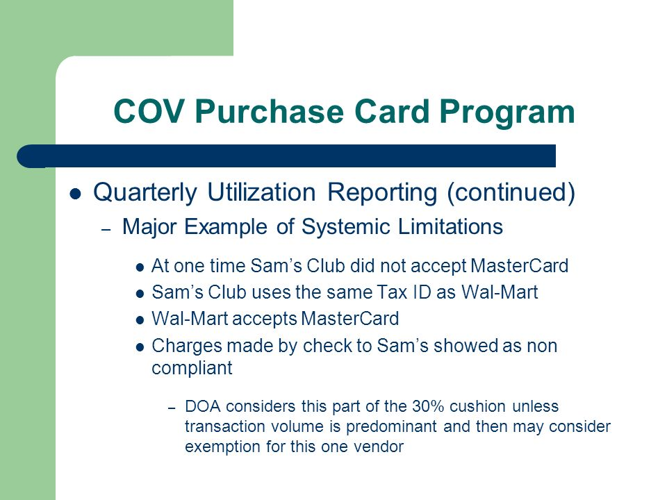 COV Purchase Card Program Quarterly Utilization Reporting (continued) – Major Example of Systemic Limitations At one time Sams Club did not accept MasterCard Sams Club uses the same Tax ID as Wal-Mart Wal-Mart accepts MasterCard Charges made by check to Sams showed as non compliant – DOA considers this part of the 30% cushion unless transaction volume is predominant and then may consider exemption for this one vendor