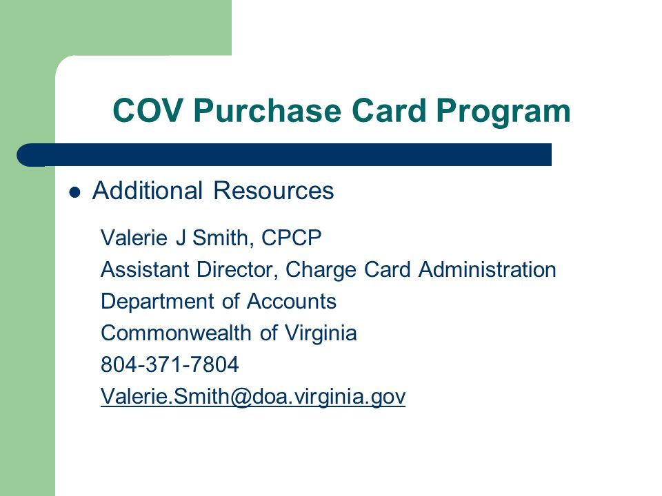 COV Purchase Card Program Additional Resources Valerie J Smith, CPCP Assistant Director, Charge Card Administration Department of Accounts Commonwealth of Virginia