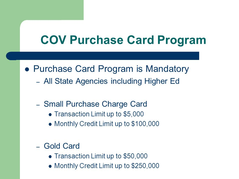 COV Purchase Card Program Purchase Card Program is Mandatory – All State Agencies including Higher Ed – Small Purchase Charge Card Transaction Limit up to $5,000 Monthly Credit Limit up to $100,000 – Gold Card Transaction Limit up to $50,000 Monthly Credit Limit up to $250,000