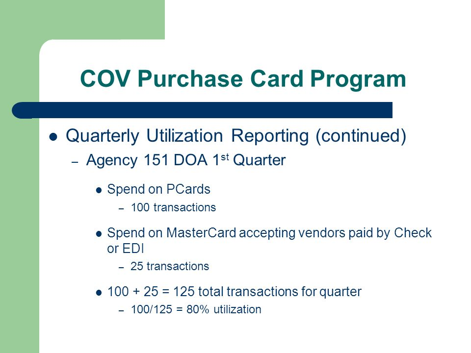 COV Purchase Card Program Quarterly Utilization Reporting (continued) – Agency 151 DOA 1 st Quarter Spend on PCards – 100 transactions Spend on MasterCard accepting vendors paid by Check or EDI – 25 transactions = 125 total transactions for quarter – 100/125 = 80% utilization