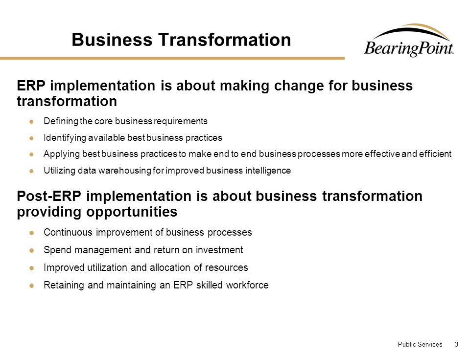 Public Services 3 Business Transformation ERP implementation is about making change for business transformation Defining the core business requirements Identifying available best business practices Applying best business practices to make end to end business processes more effective and efficient Utilizing data warehousing for improved business intelligence Post-ERP implementation is about business transformation providing opportunities Continuous improvement of business processes Spend management and return on investment Improved utilization and allocation of resources Retaining and maintaining an ERP skilled workforce
