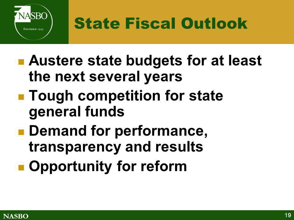 NASBO 19 State Fiscal Outlook Austere state budgets for at least the next several years Tough competition for state general funds Demand for performan