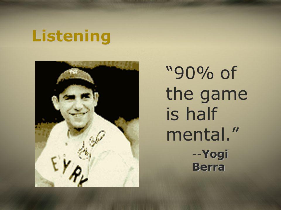 Listening 90% of the game is half mental. Yogi Berra --Yogi Berra