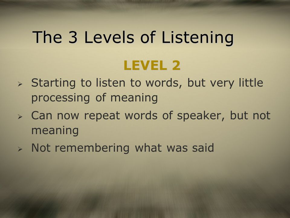 The 3 Levels of Listening LEVEL 2 LEVEL 2 Starting to listen to words, but very little processing of meaning Can now repeat words of speaker, but not