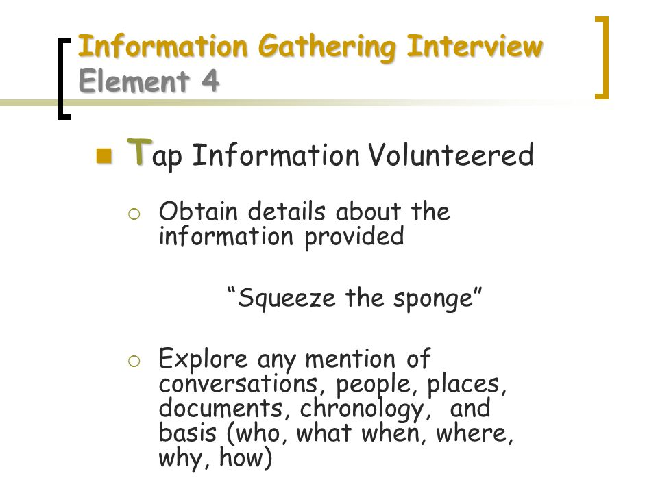 Information Gathering Interview Element 4 T T ap Information Volunteered Obtain details about the information provided Squeeze the sponge Explore any