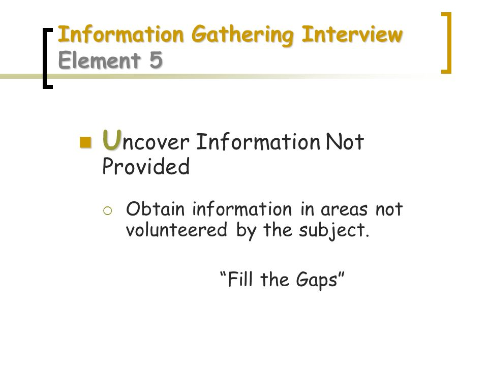 Information Gathering Interview Element 5 U U ncover Information Not Provided Obtain information in areas not volunteered by the subject. Fill the Gap