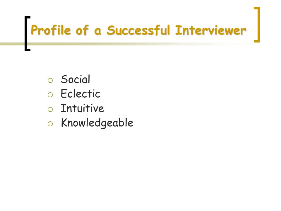 Profile of a Successful Interviewer Social Eclectic Intuitive Knowledgeable