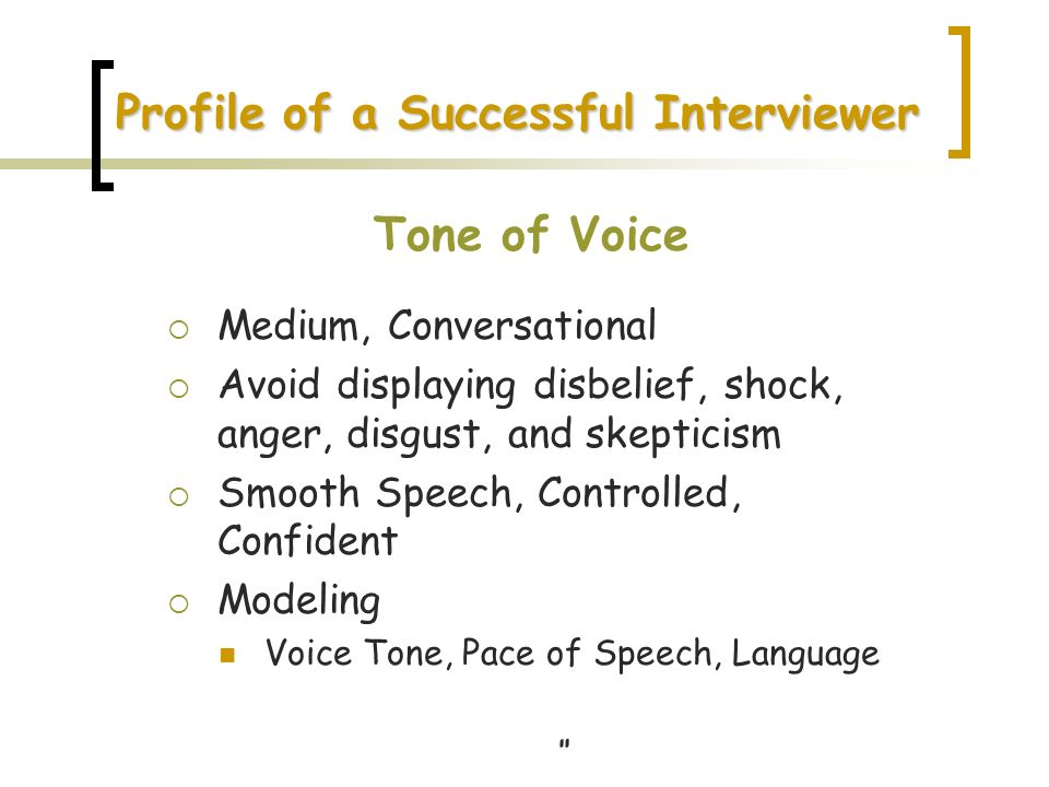Profile of a Successful Interviewer Tone of Voice Medium, Conversational Avoid displaying disbelief, shock, anger, disgust, and skepticism Smooth Spee