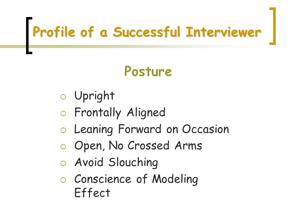 Profile of a Successful Interviewer Posture Upright Frontally Aligned Leaning Forward on Occasion Open, No Crossed Arms Avoid Slouching Conscience of