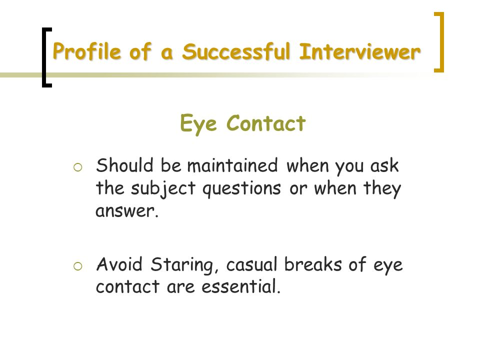 Profile of a Successful Interviewer Eye Contact Should be maintained when you ask the subject questions or when they answer. Avoid Staring, casual bre