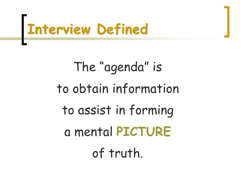 Interview Defined The agenda is to obtain information to assist in forming a mental PICTURE of truth.
