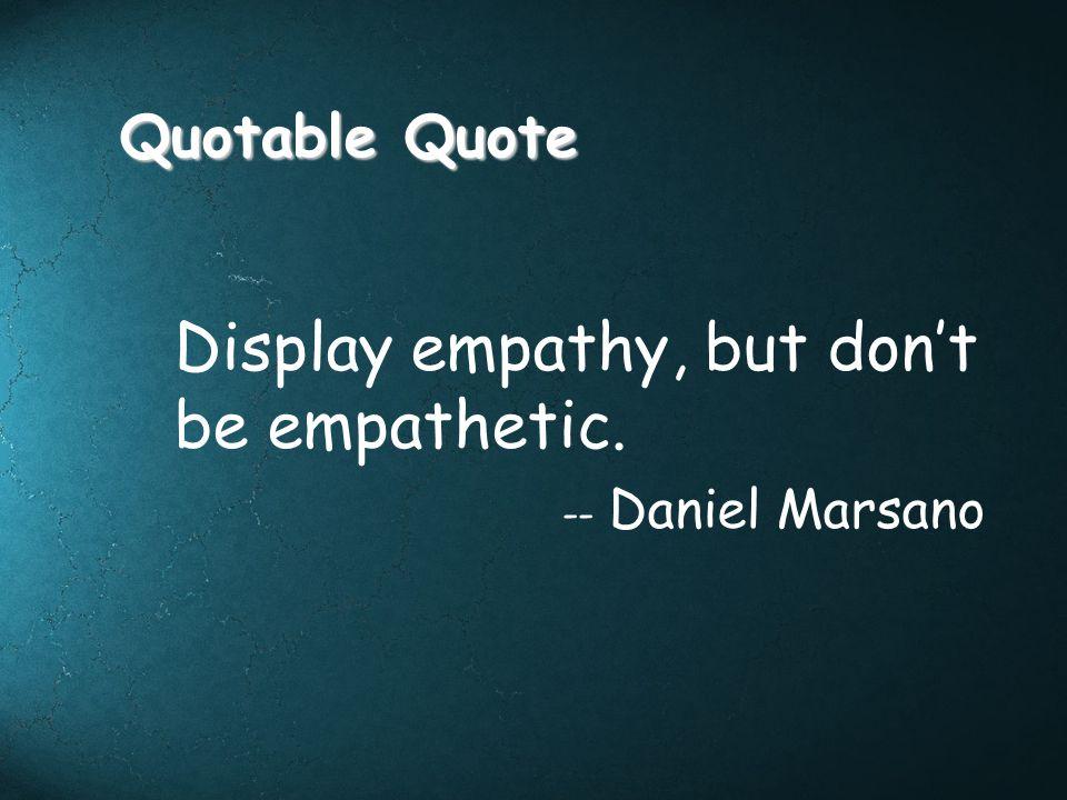 Quotable Quote Display empathy, but dont be empathetic. -- Daniel Marsano