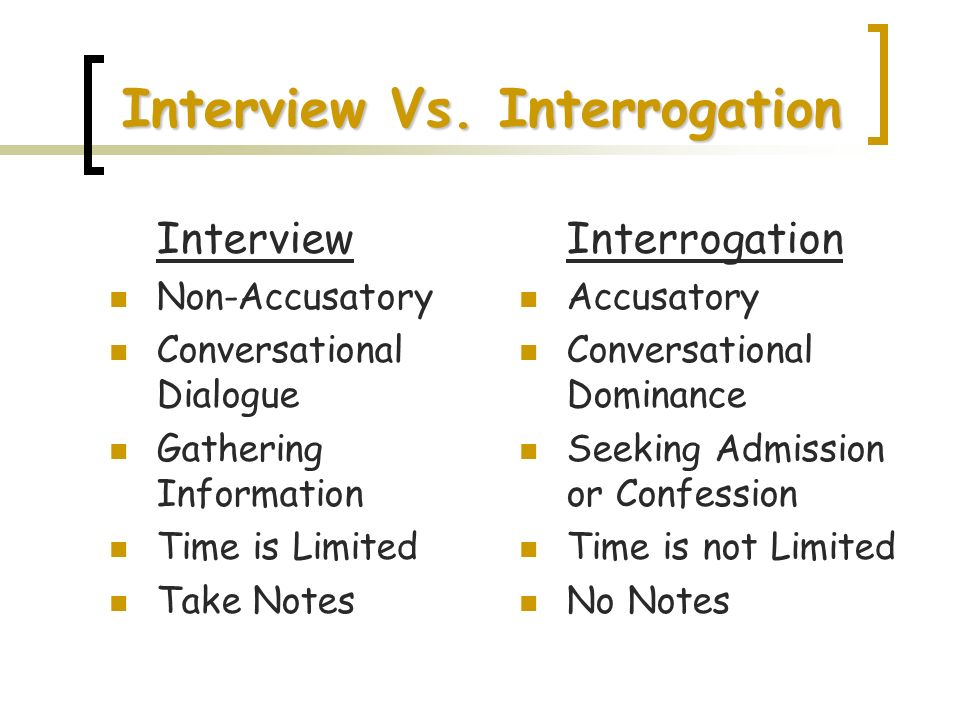 Interview Vs. Interrogation Interview Non-Accusatory Conversational Dialogue Gathering Information Time is Limited Take Notes Interrogation Accusatory