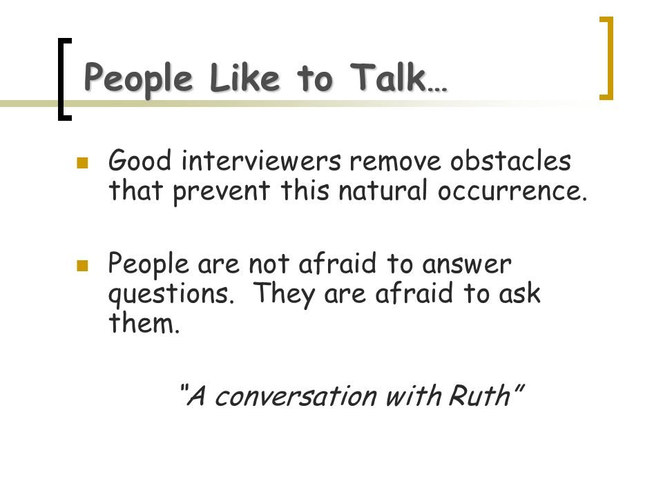 People Like to Talk … Good interviewers remove obstacles that prevent this natural occurrence. People are not afraid to answer questions. They are afr