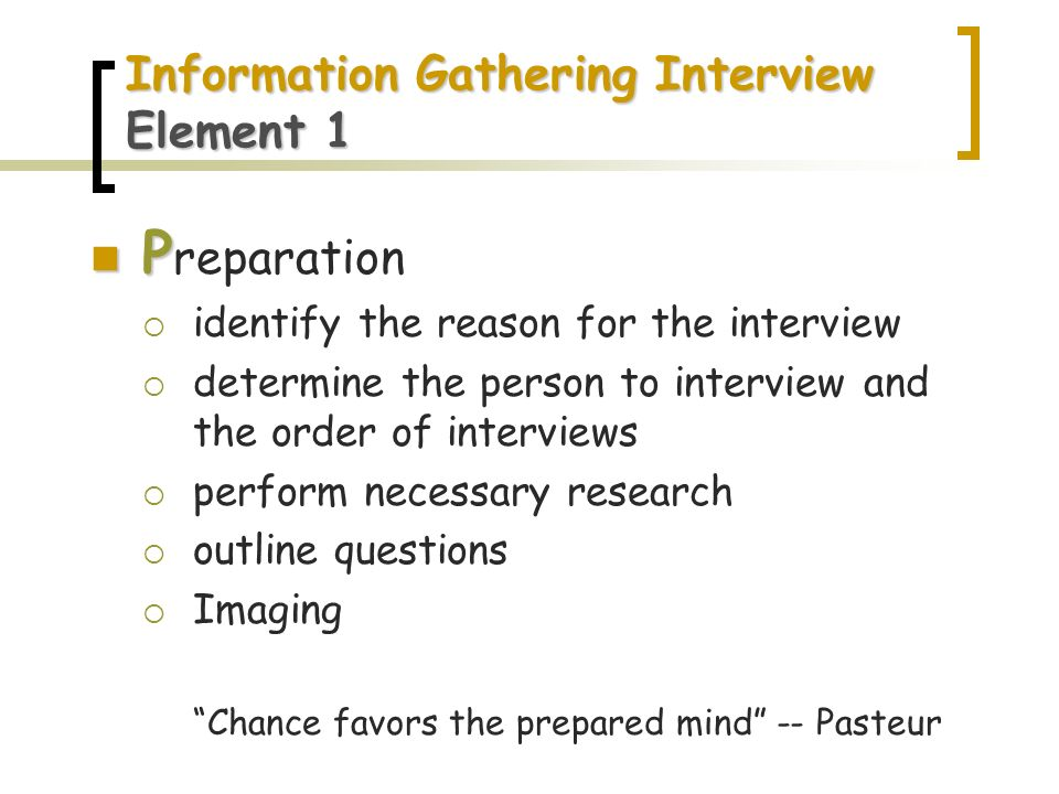 Information Gathering Interview Element 1 P P reparation identify the reason for the interview determine the person to interview and the order of inte