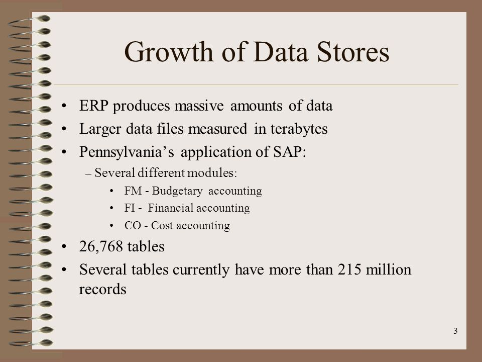 3 Growth of Data Stores ERP produces massive amounts of data Larger data files measured in terabytes Pennsylvanias application of SAP: – Several diffe