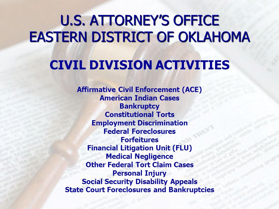 U.S. ATTORNEYS OFFICE EASTERN DISTRICT OF OKLAHOMA CIVIL DIVISION ACTIVITIES Affirmative Civil Enforcement (ACE) American Indian Cases Bankruptcy Cons