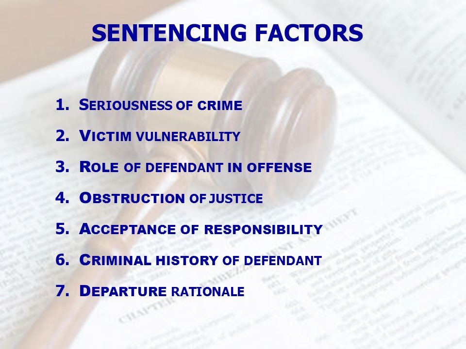 1. S ERIOUSNESS OF CRIME SENTENCING FACTORS 2. V ICTIM VULNERABILITY 3. R OLE OF DEFENDANT IN OFFENSE 4. O BSTRUCTION OF JUSTICE 5. A CCEPTANCE OF RES