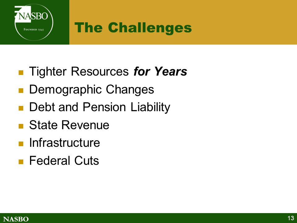 NASBO The Challenges Tighter Resources for Years Demographic Changes Debt and Pension Liability State Revenue Infrastructure Federal Cuts 13