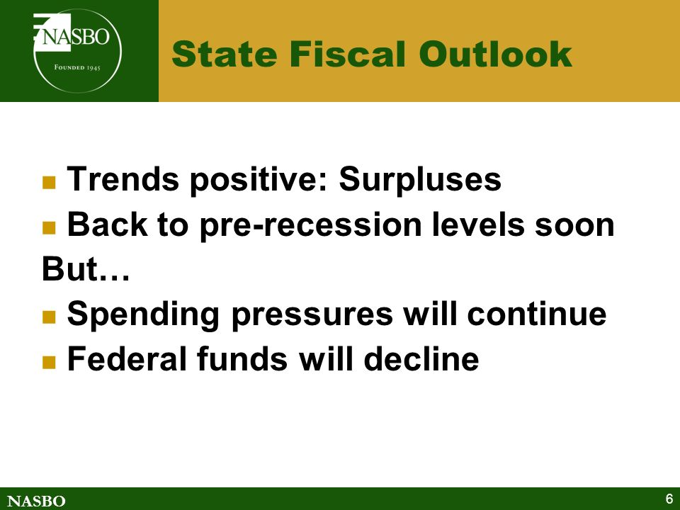 NASBO 6 State Fiscal Outlook Trends positive: Surpluses Back to pre-recession levels soon But… Spending pressures will continue Federal funds will decline