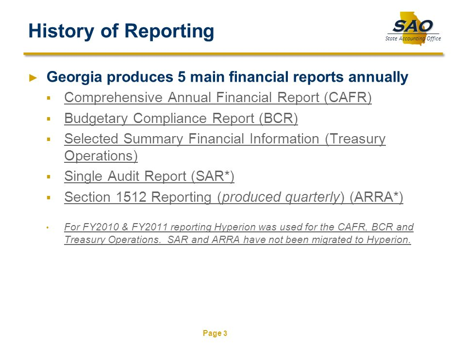 Page 3 SAO State Accounting Office History of Reporting Georgia produces 5 main financial reports annually Comprehensive Annual Financial Report (CAFR