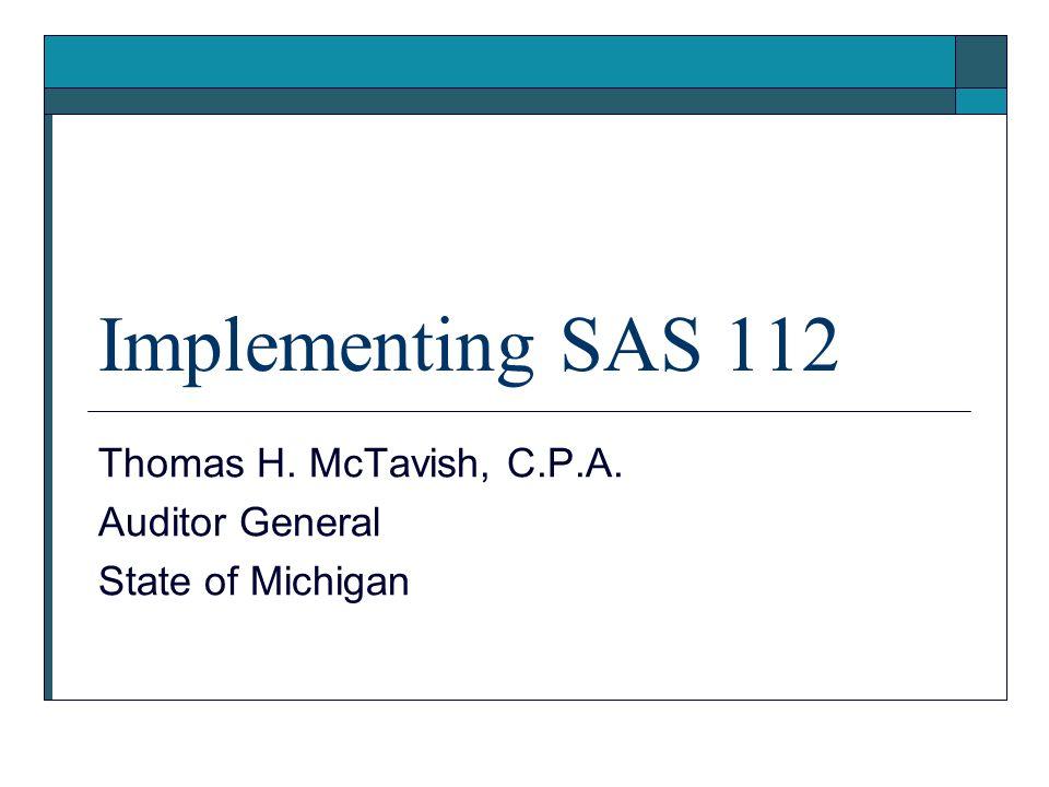 Implementing SAS 112 Thomas H. McTavish, C.P.A. Auditor General State of Michigan