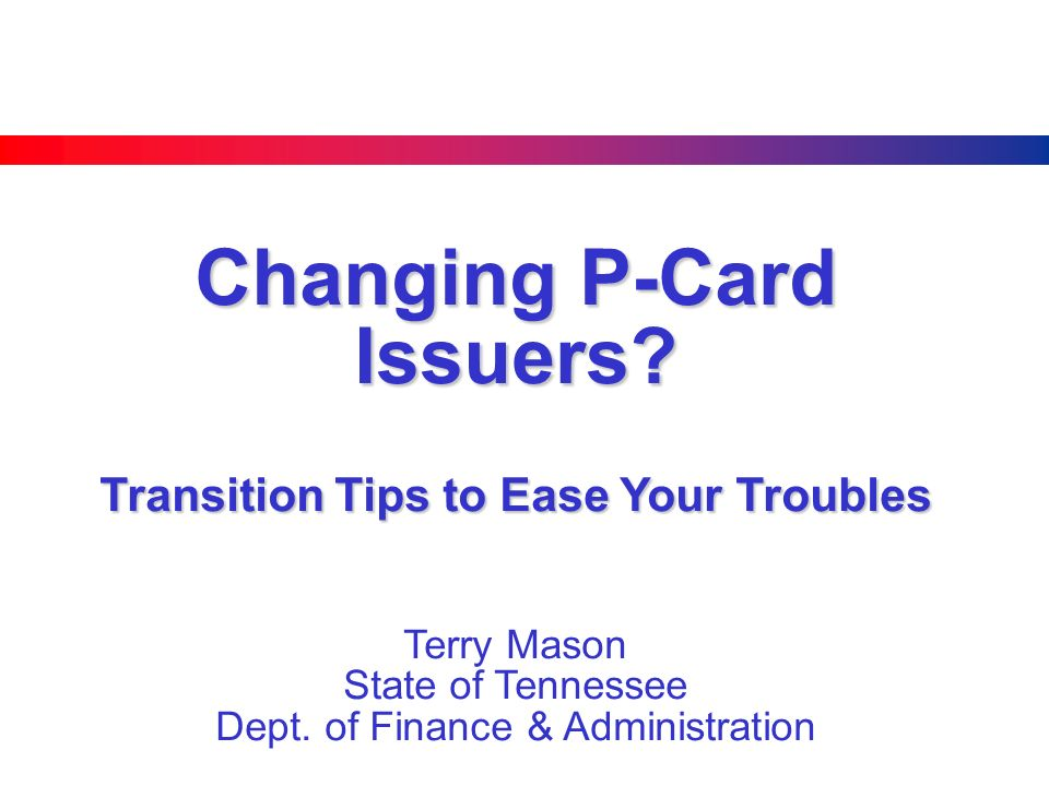 Changing P-Card Issuers? Transition Tips to Ease Your Troubles Terry Mason State of Tennessee Dept. of Finance & Administration