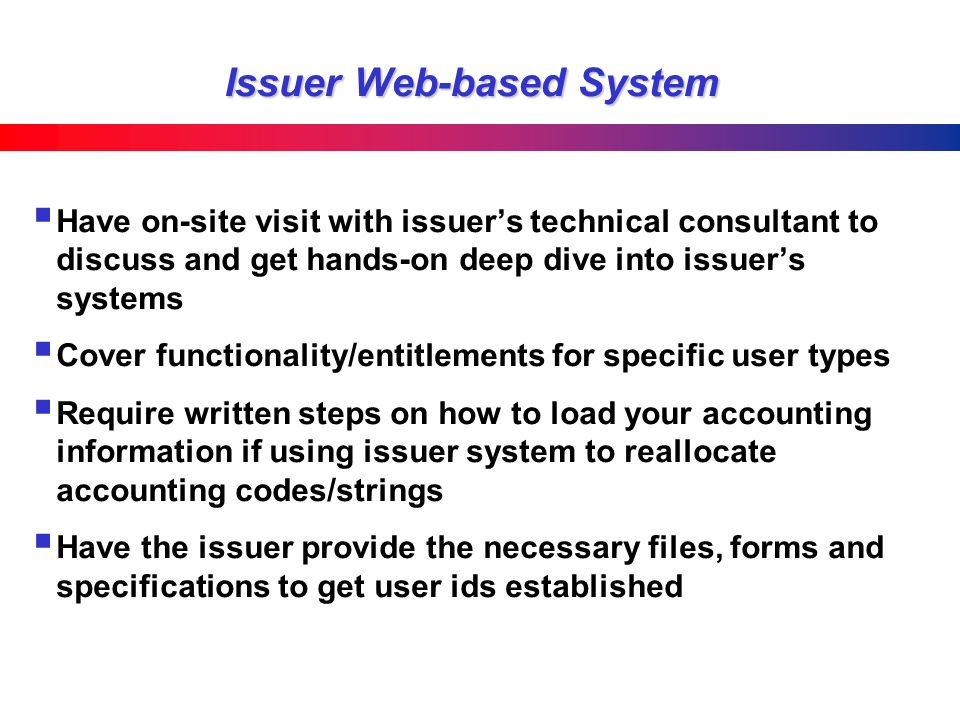 Issuer Web-based System Have on-site visit with issuers technical consultant to discuss and get hands-on deep dive into issuers systems Cover functionality/entitlements for specific user types Require written steps on how to load your accounting information if using issuer system to reallocate accounting codes/strings Have the issuer provide the necessary files, forms and specifications to get user ids established
