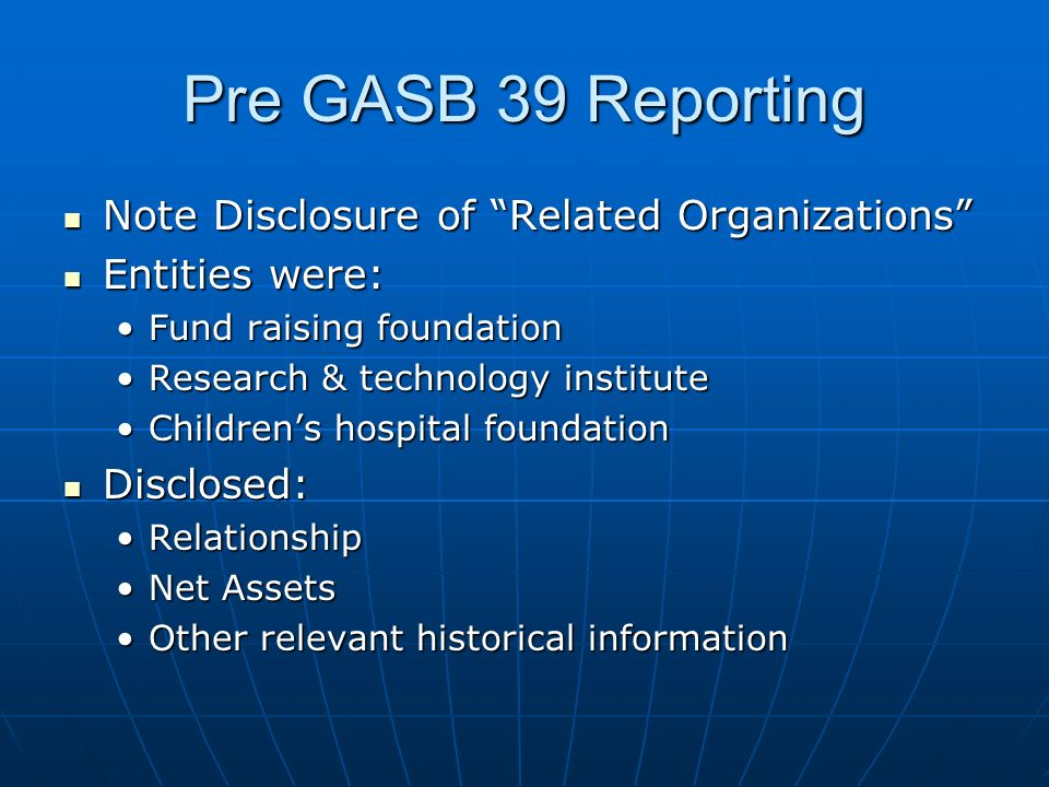 Pre GASB 39 Reporting Note Disclosure of Related Organizations Note Disclosure of Related Organizations Entities were: Entities were: Fund raising fou