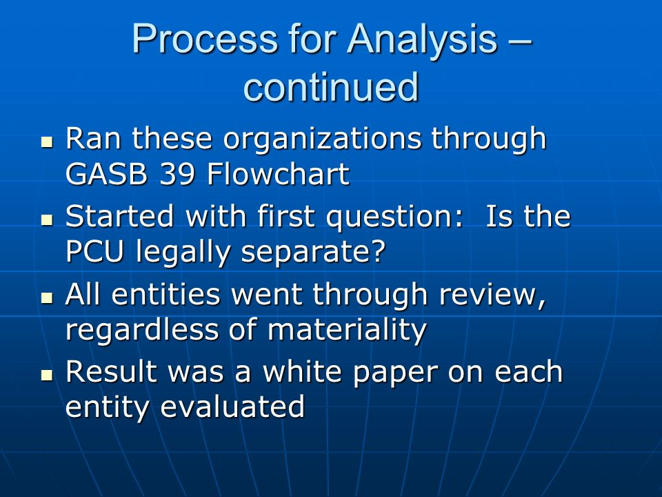 Process for Analysis – continued Ran these organizations through GASB 39 Flowchart Ran these organizations through GASB 39 Flowchart Started with firs