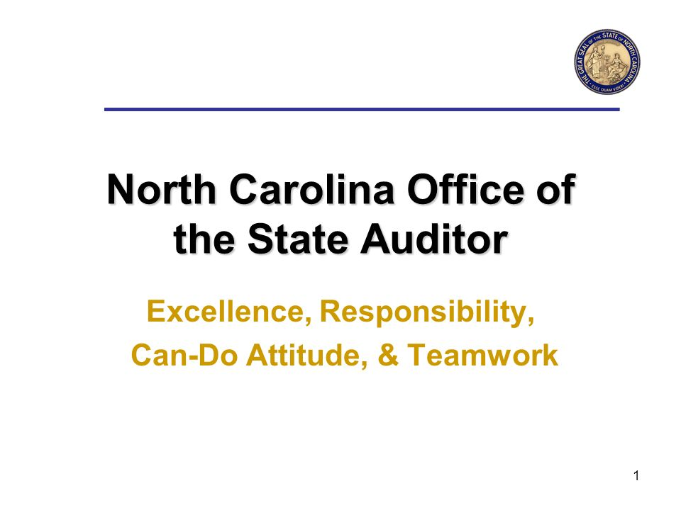 1 North Carolina Office of the State Auditor Excellence, Responsibility, Can-Do Attitude, & Teamwork