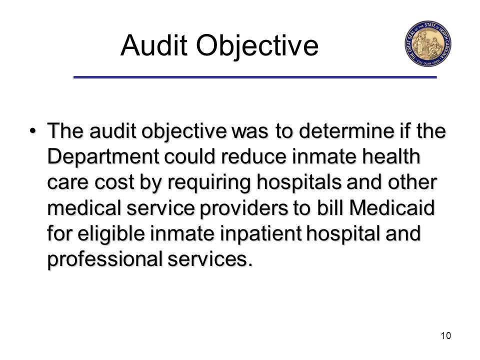 10 Audit Objective TheThe audit objective was to determine if the Department could reduce inmate health care cost by requiring hospitals and other medical service providers to bill Medicaid for eligible inmate inpatient hospital and professional services.