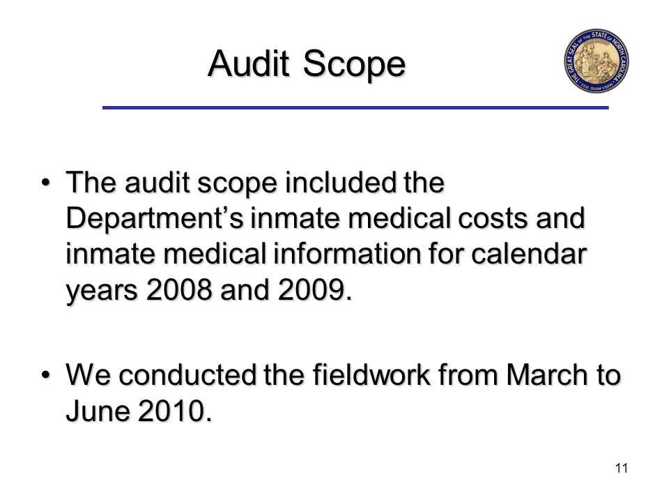 11 Audit Scope The audit scope included the Departments inmate medical costs and inmate medical information for calendar years 2008 and 2009.The audit scope included the Departments inmate medical costs and inmate medical information for calendar years 2008 and 2009.