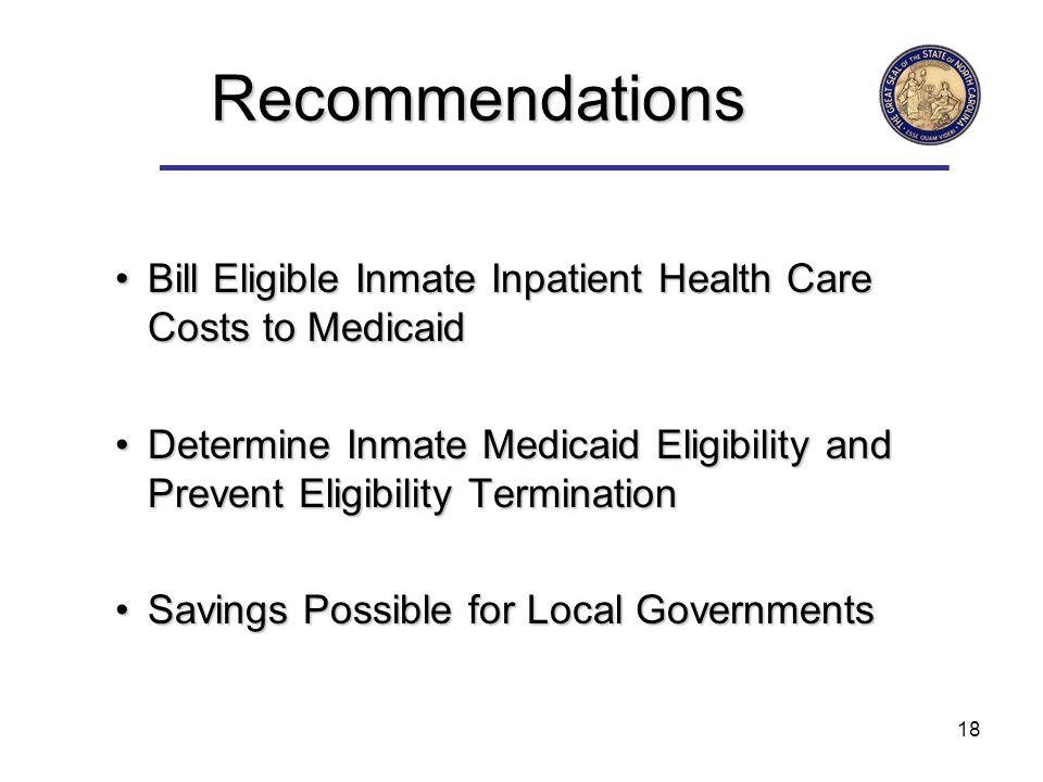 18 Recommendations Bill Eligible Inmate Inpatient Health Care Costs to MedicaidBill Eligible Inmate Inpatient Health Care Costs to Medicaid Determine