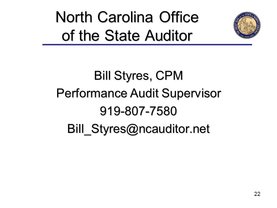 22 North Carolina Office of the State Auditor Bill Styres, CPM Performance Audit Supervisor 919-807-7580Bill_Styres@ncauditor.net