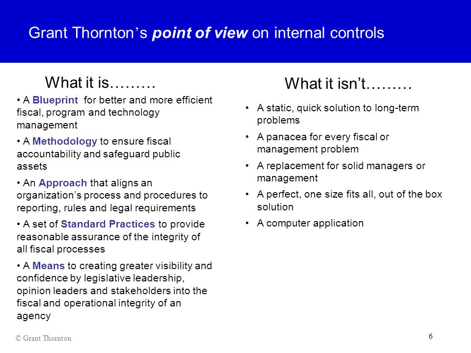 6 6 6 © Grant Thornton Grant Thornton s point of view on internal controls A Blueprint for better and more efficient fiscal, program and technology ma