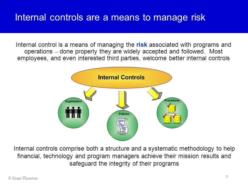 7 7 7 © Grant Thornton Internal controls are a means to manage risk Internal control is a means of managing the risk associated with programs and oper