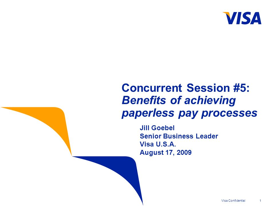 Visa Confidential1 Concurrent Session #5: Benefits of achieving paperless pay processes Jill Goebel Senior Business Leader Visa U.S.A.