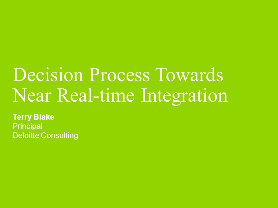Decision Process Towards Near Real-time Integration Terry Blake Principal Deloitte Consulting