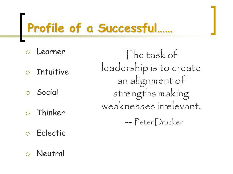 Profile of a Successful…… Learner Intuitive Social Thinker Eclectic Neutral The task of leadership is to create an alignment of strengths making weakn