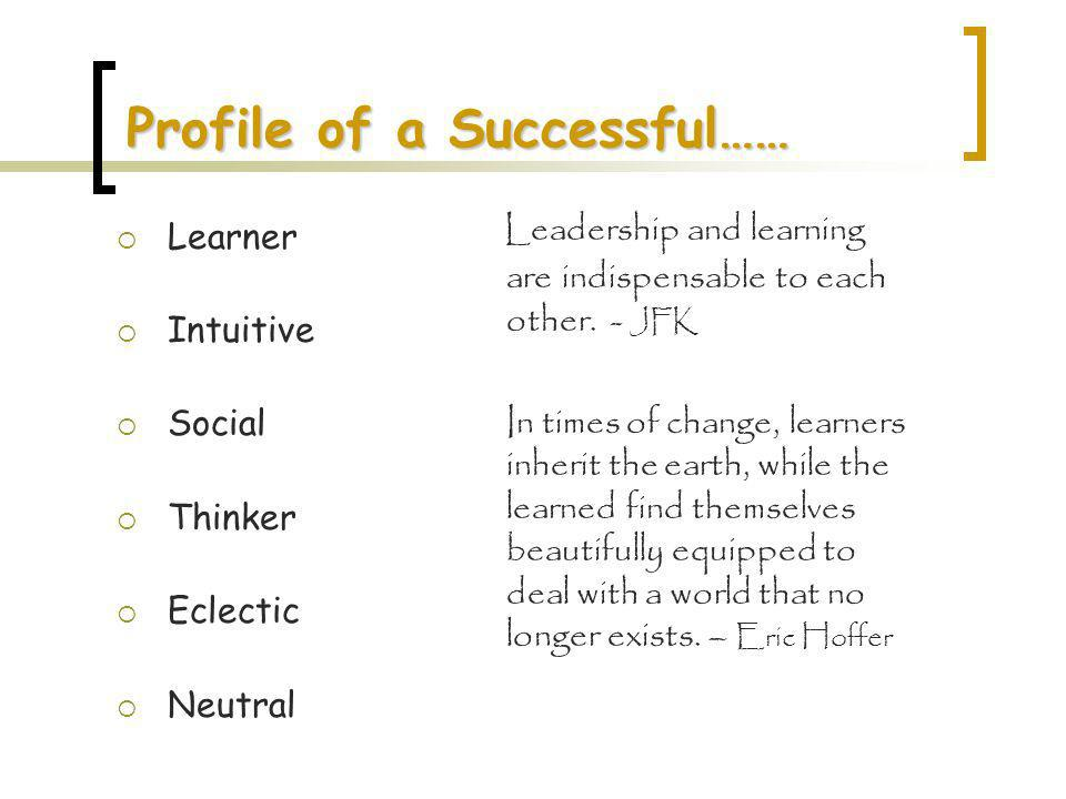 Profile of a Successful…… Learner Intuitive Social Thinker Eclectic Neutral Leadership and learning are indispensable to each other. - JFK In times of