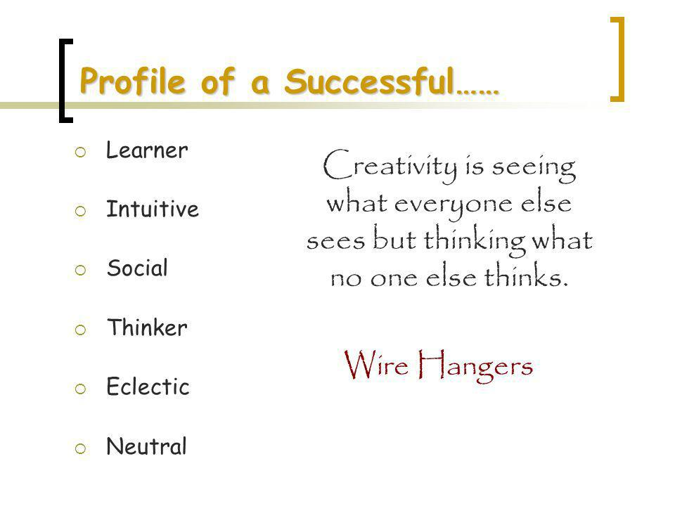 Profile of a Successful…… Learner Intuitive Social Thinker Eclectic Neutral Creativity is seeing what everyone else sees but thinking what no one else thinks.
