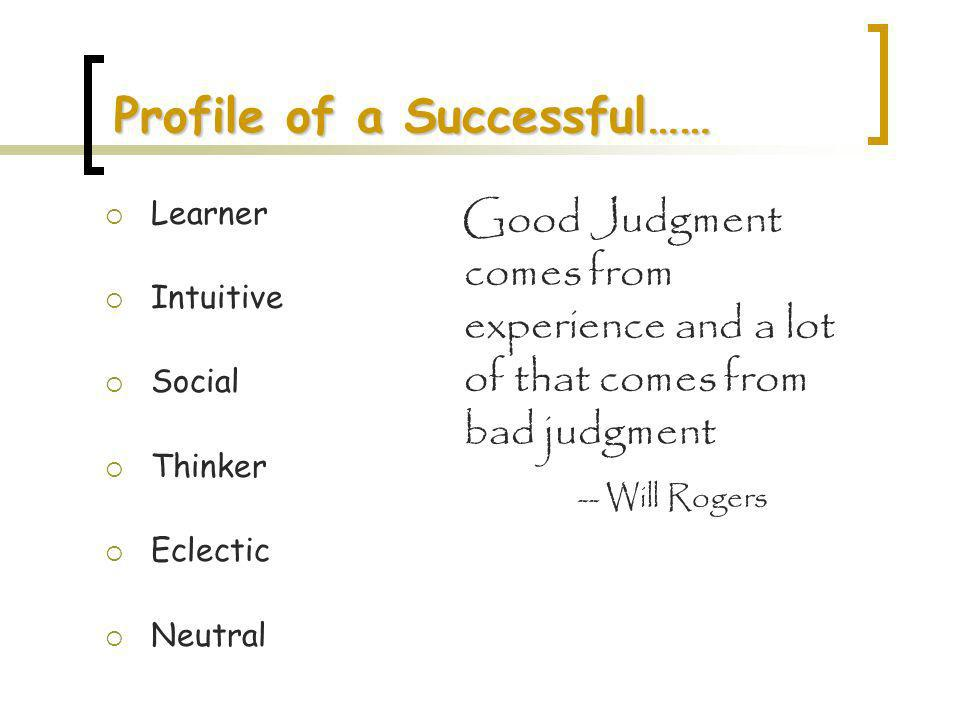 Profile of a Successful…… Learner Intuitive Social Thinker Eclectic Neutral Good Judgment comes from experience and a lot of that comes from bad judgment -- Will Rogers