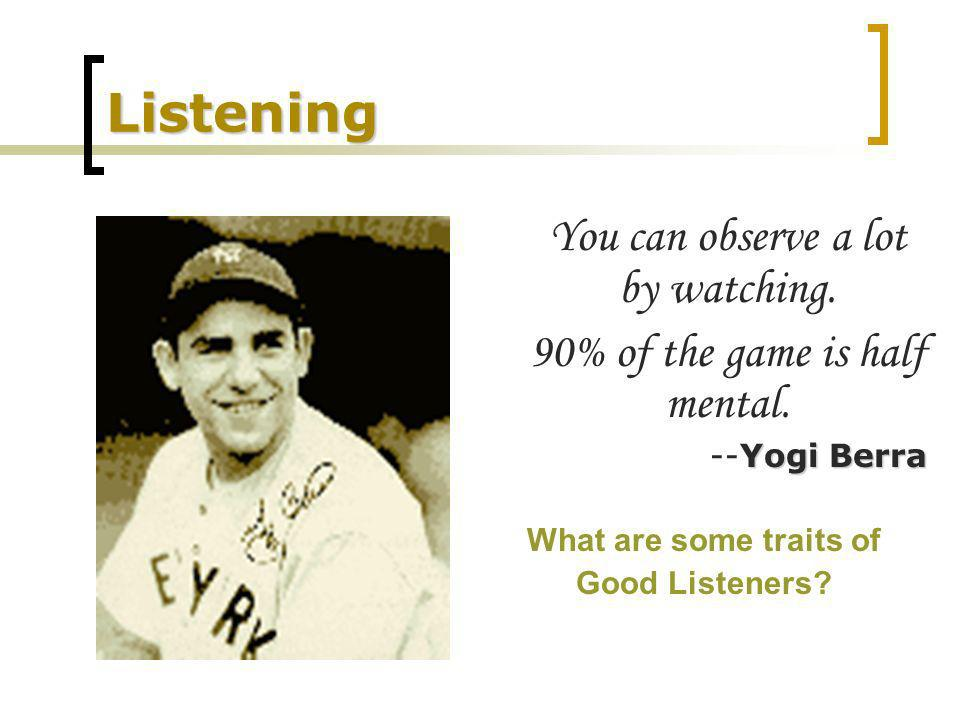 Listening You can observe a lot by watching. 90% of the game is half mental.