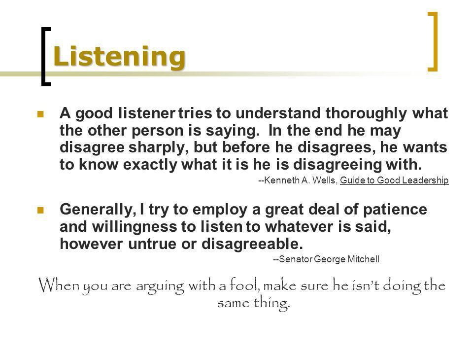 Listening A good listener tries to understand thoroughly what the other person is saying. In the end he may disagree sharply, but before he disagrees,
