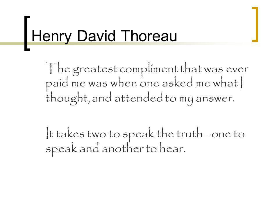 Henry David Thoreau The greatest compliment that was ever paid me was when one asked me what I thought, and attended to my answer.