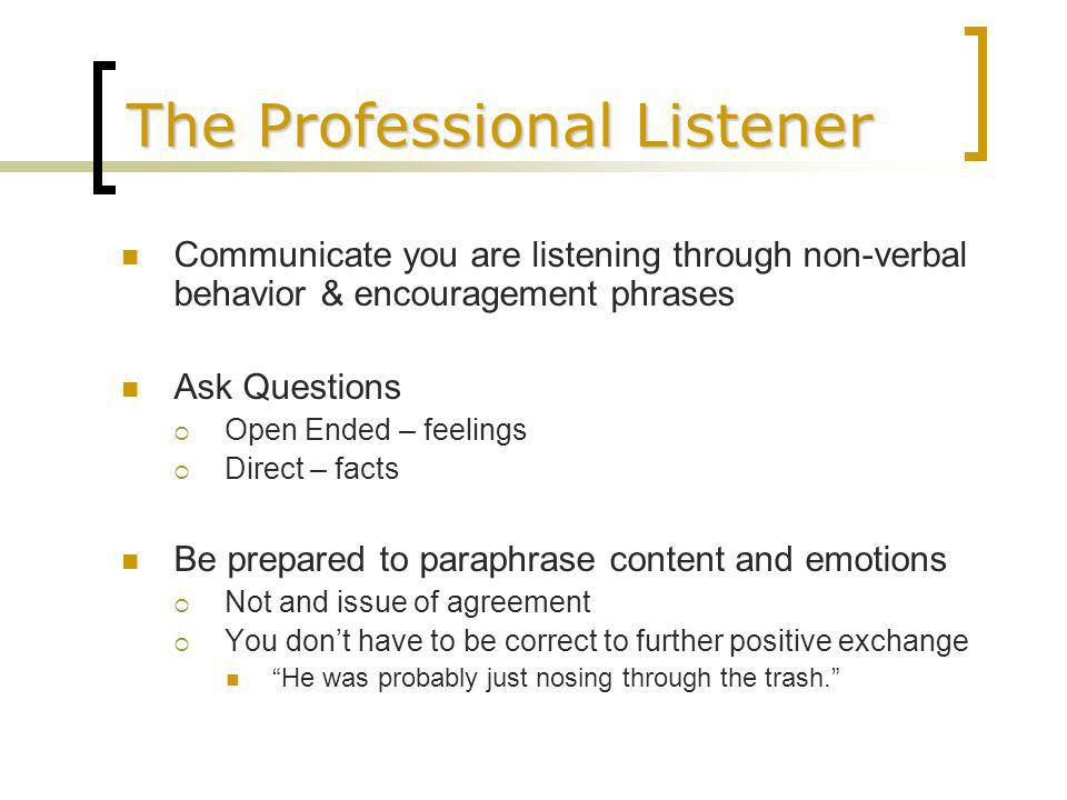 The Professional Listener Communicate you are listening through non-verbal behavior & encouragement phrases Ask Questions Open Ended – feelings Direct – facts Be prepared to paraphrase content and emotions Not and issue of agreement You dont have to be correct to further positive exchange He was probably just nosing through the trash.