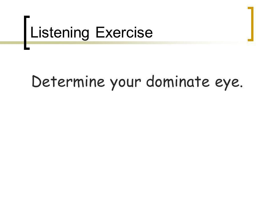 Listening Exercise Determine your dominate eye.