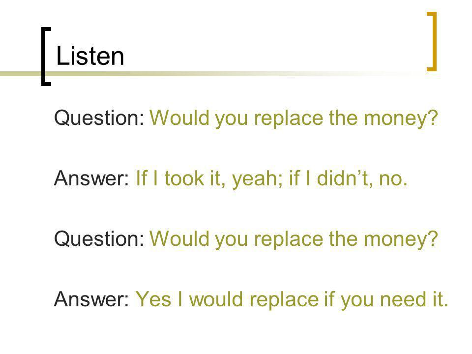 Listen Question: Would you replace the money? Answer: If I took it, yeah; if I didnt, no. Question: Would you replace the money? Answer: Yes I would r